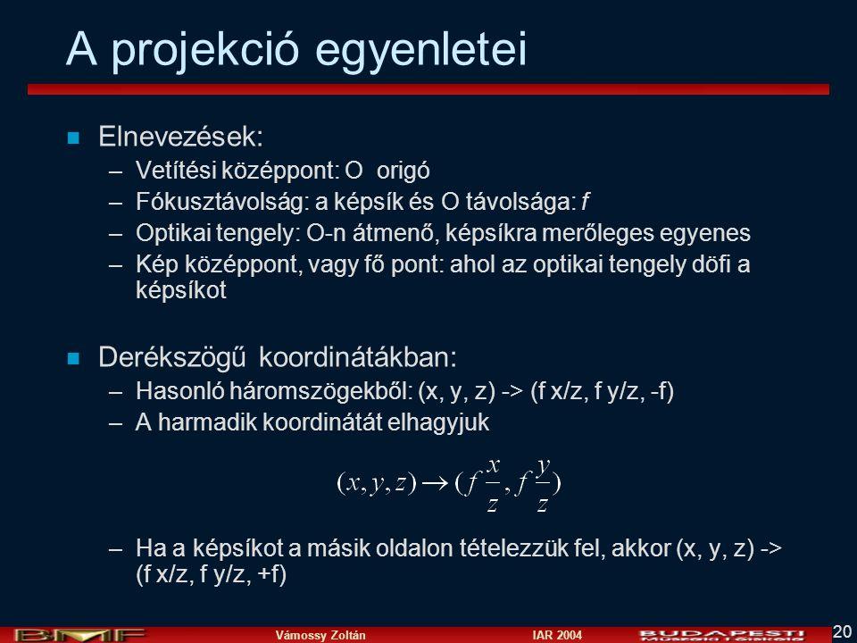 Vámossy Zoltán IAR 2004 20 A projekció egyenletei n Elnevezések: –Vetítési középpont: O origó –Fókusztávolság: a képsík és O távolsága: f –Optikai tengely: O-n átmenő, képsíkra merőleges egyenes –Kép középpont, vagy fő pont: ahol az optikai tengely döfi a képsíkot n Derékszögű koordinátákban: –Hasonló háromszögekből: (x, y, z) -> (f x/z, f y/z, -f) –A harmadik koordinátát elhagyjuk –Ha a képsíkot a másik oldalon tételezzük fel, akkor (x, y, z) -> (f x/z, f y/z, +f)