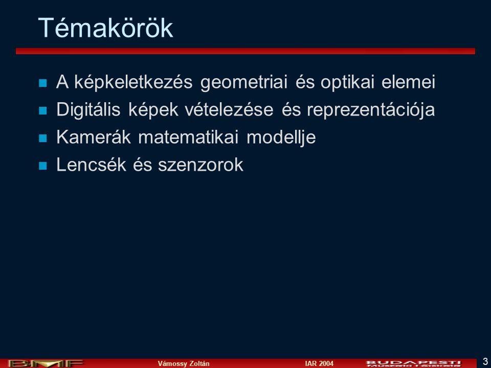 Vámossy Zoltán IAR 2004 3 Témakörök n A képkeletkezés geometriai és optikai elemei n Digitális képek vételezése és reprezentációja n Kamerák matematikai modellje n Lencsék és szenzorok