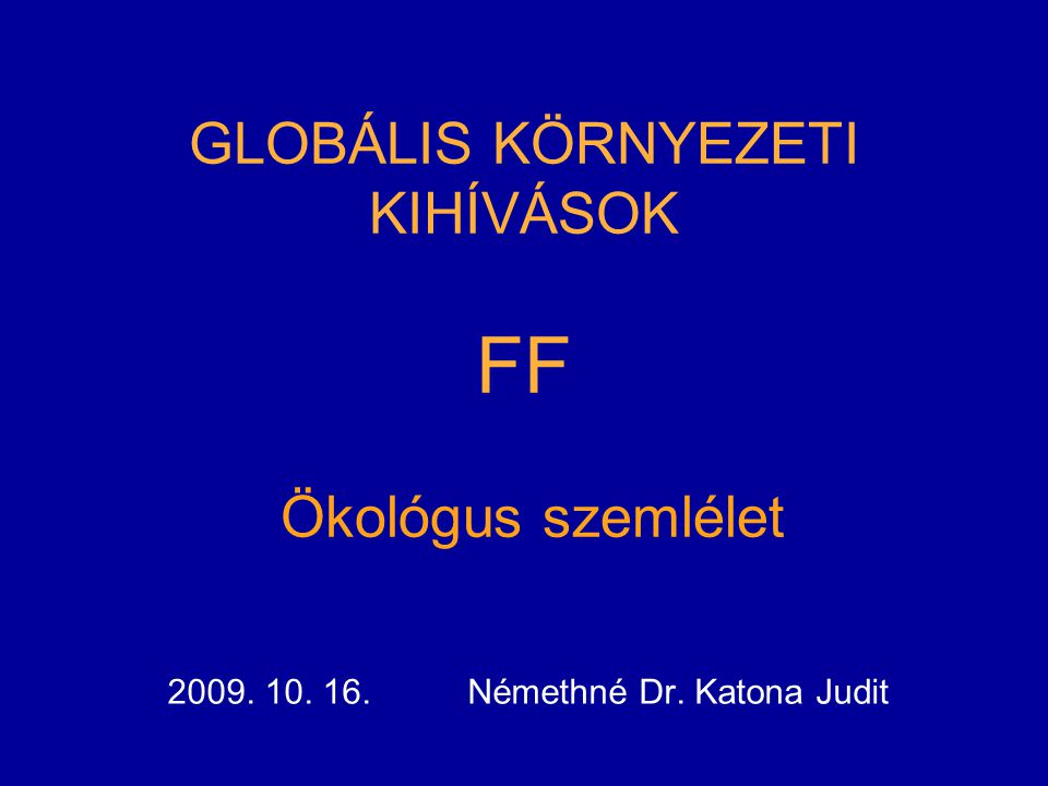 GLOBÁLIS KÖRNYEZETI KIHÍVÁSOK FF Ökológus szemlélet 2009. 10. 16. Némethné Dr. Katona Judit