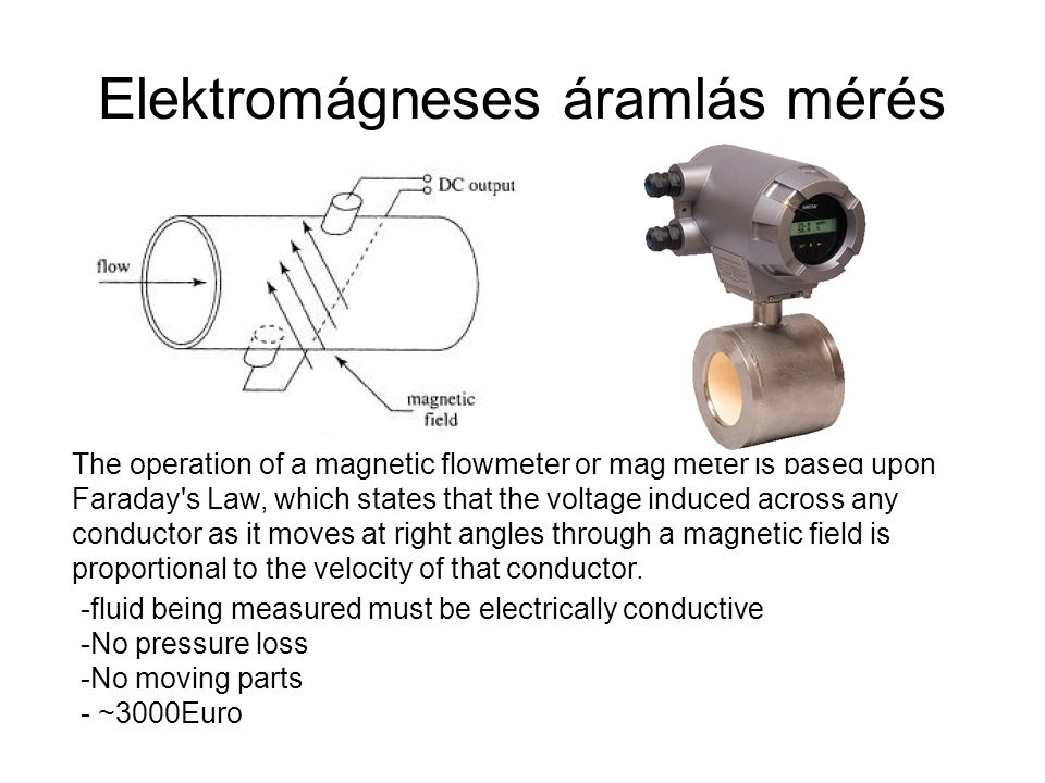 Elektromágneses áramlás mérés The operation of a magnetic flowmeter or mag meter is based upon Faraday s Law, which states that the voltage induced across any conductor as it moves at right angles through a magnetic field is proportional to the velocity of that conductor.