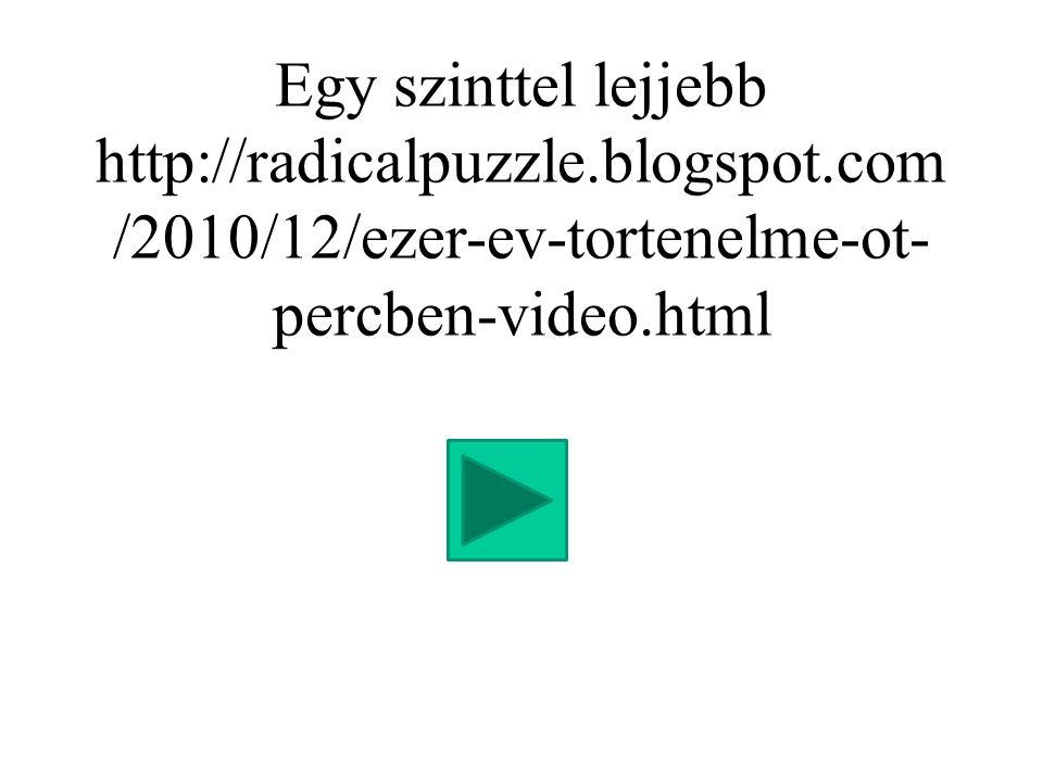 Egy szinttel lejjebb http://radicalpuzzle.blogspot.com /2010/12/ezer-ev-tortenelme-ot- percben-video.html