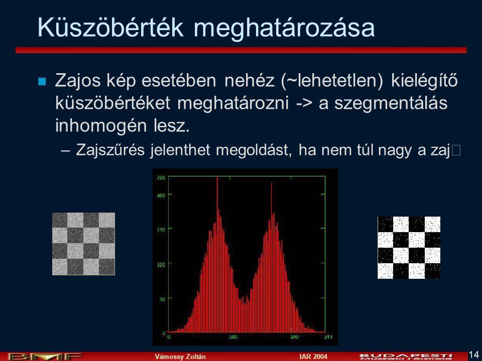 Vámossy Zoltán IAR 2004 14 Küszöbérték meghatározása n Zajos kép esetében nehéz (~lehetetlen) kielégítő küszöbértéket meghatározni -> a szegmentálás i