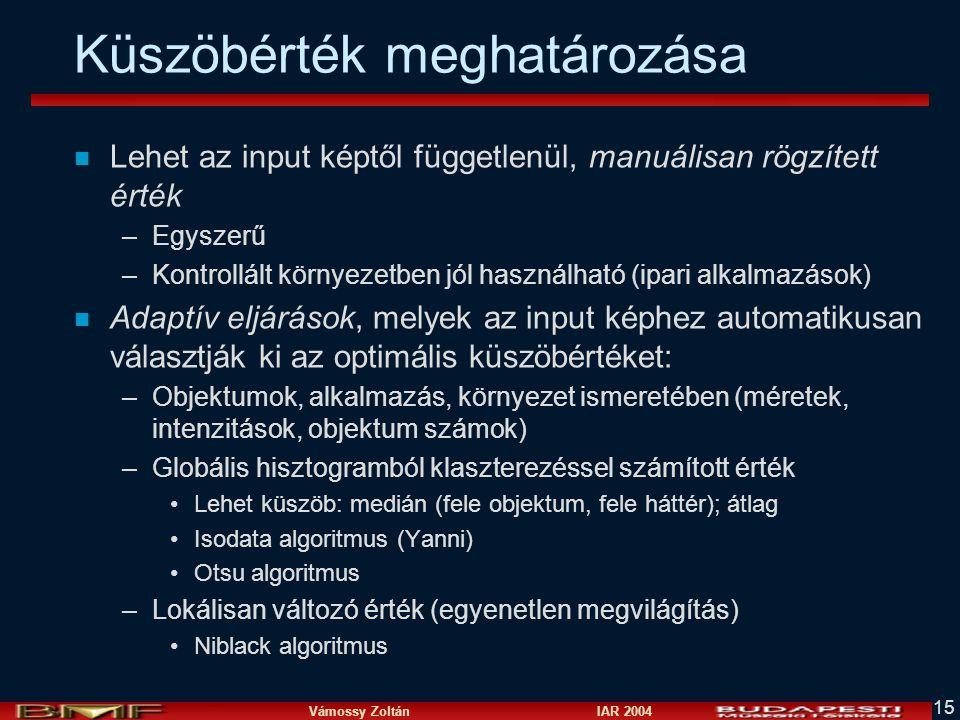 Vámossy Zoltán IAR 2004 15 Küszöbérték meghatározása n Lehet az input képtől függetlenül, manuálisan rögzített érték –Egyszerű –Kontrollált környezetb