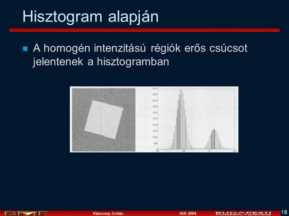 Vámossy Zoltán IAR 2004 16 Hisztogram alapján n A homogén intenzitású régiók erős csúcsot jelentenek a hisztogramban