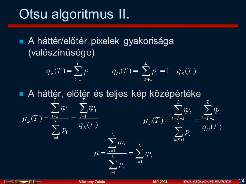 Vámossy Zoltán IAR 2004 24 Otsu algoritmus II. n A háttér/előtér pixelek gyakorisága (valószínűsége) n A háttér, előtér és teljes kép középértéke