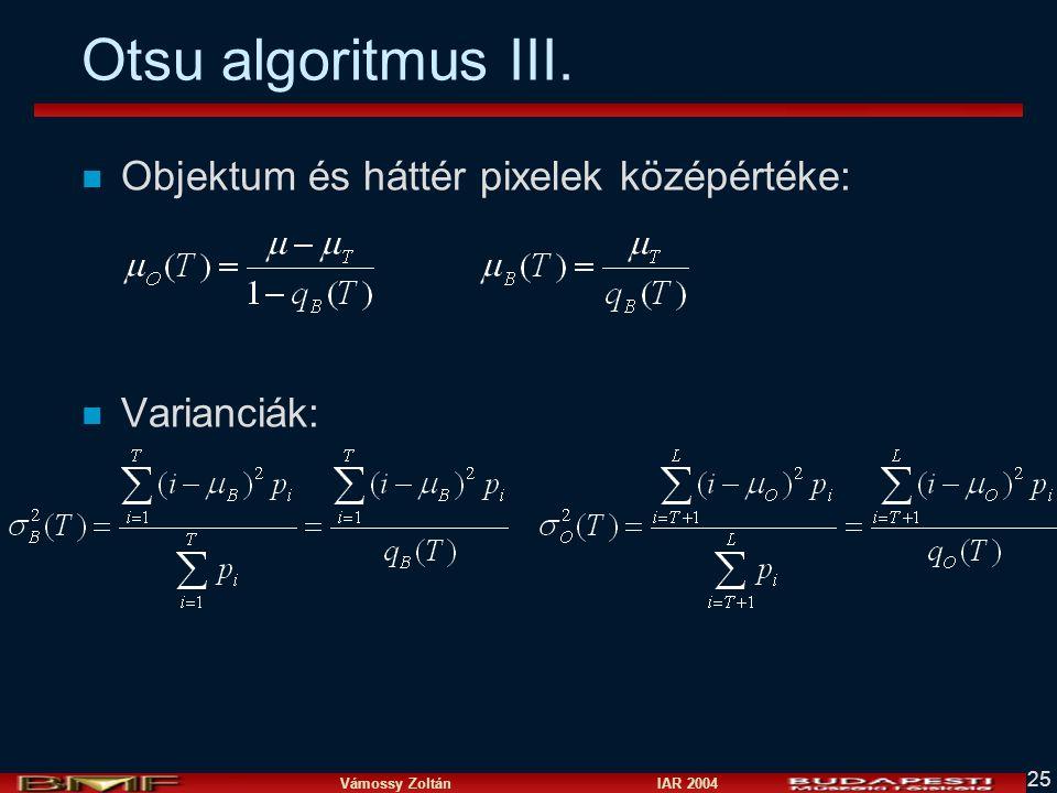 Vámossy Zoltán IAR 2004 25 Otsu algoritmus III. n Objektum és háttér pixelek középértéke: n Varianciák: