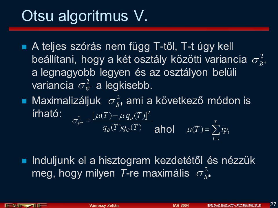 Vámossy Zoltán IAR 2004 27 Otsu algoritmus V. n A teljes szórás nem függ T-től, T-t úgy kell beállítani, hogy a két osztály közötti variancia a legnag