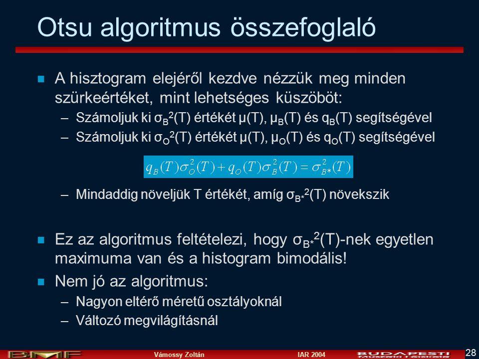 Vámossy Zoltán IAR 2004 28 Otsu algoritmus összefoglaló n A hisztogram elejéről kezdve nézzük meg minden szürkeértéket, mint lehetséges küszöböt: –Szá