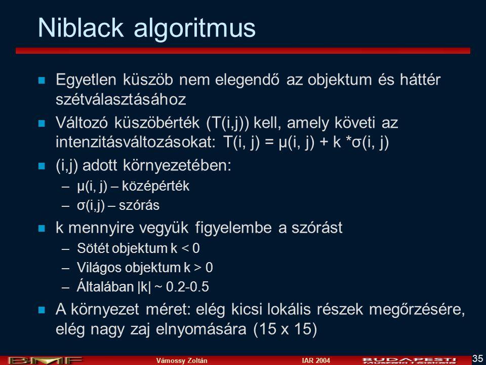 Vámossy Zoltán IAR 2004 35 Niblack algoritmus n Egyetlen küszöb nem elegendő az objektum és háttér szétválasztásához n Változó küszöbérték (T(i,j)) ke