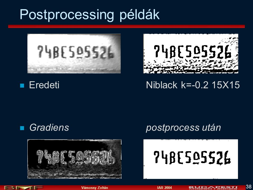 Vámossy Zoltán IAR 2004 38 Postprocessing példák n EredetiNiblack k=-0.2 15X15 n Gradiens postprocess után