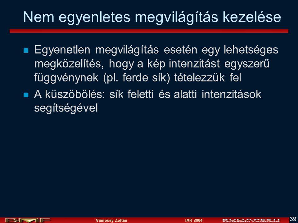 Vámossy Zoltán IAR 2004 39 Nem egyenletes megvilágítás kezelése n Egyenetlen megvilágítás esetén egy lehetséges megközelítés, hogy a kép intenzitást e