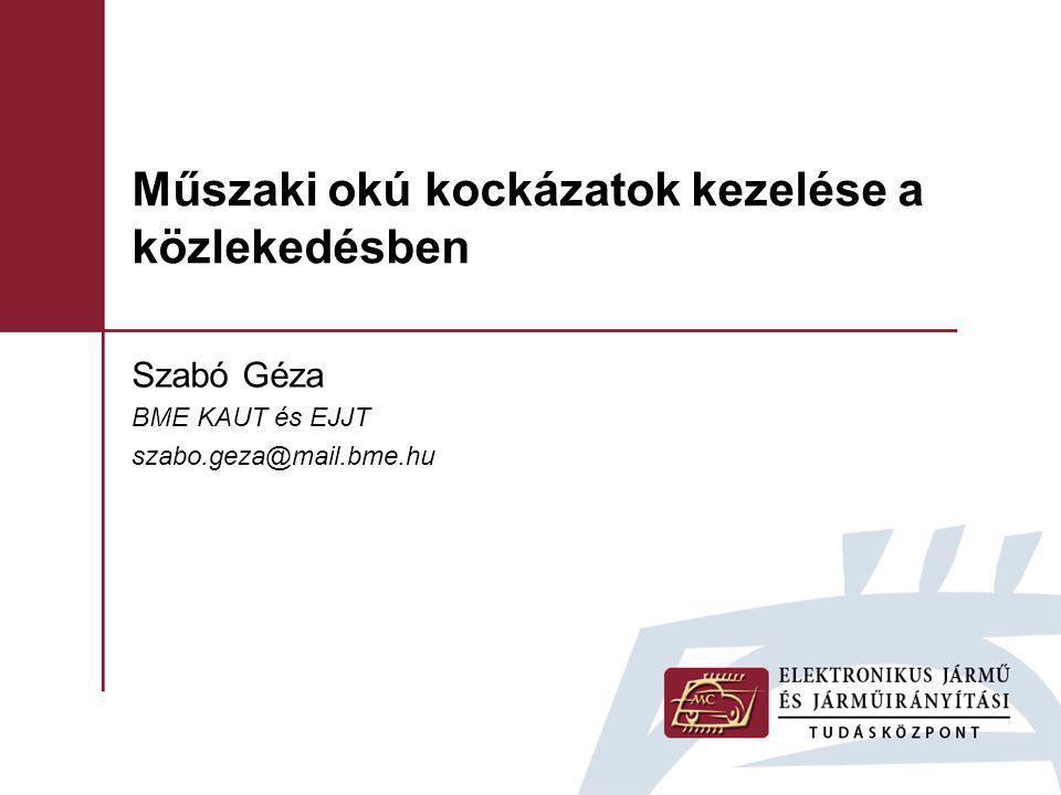 Szabó Géza BME KAUT és EJJT szabo.geza@mail.bme.hu Műszaki okú kockázatok kezelése a közlekedésben