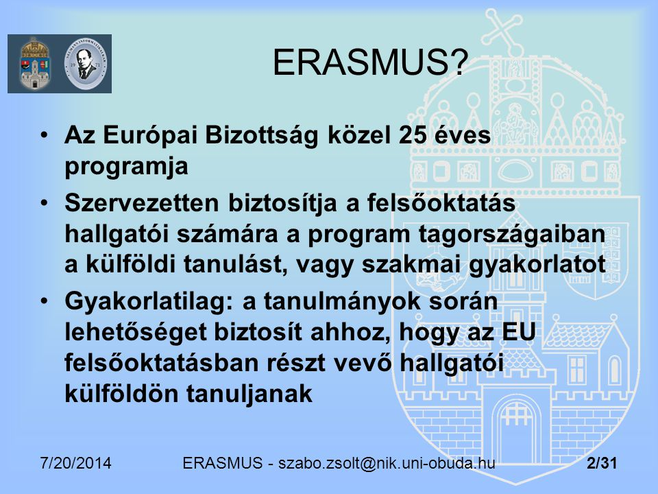 7/20/2014 ERASMUS - szabo.zsolt@nik.uni-obuda.hu 2/31 ERASMUS? Az Európai Bizottság közel 25 éves programja Szervezetten biztosítja a felsőoktatás hal