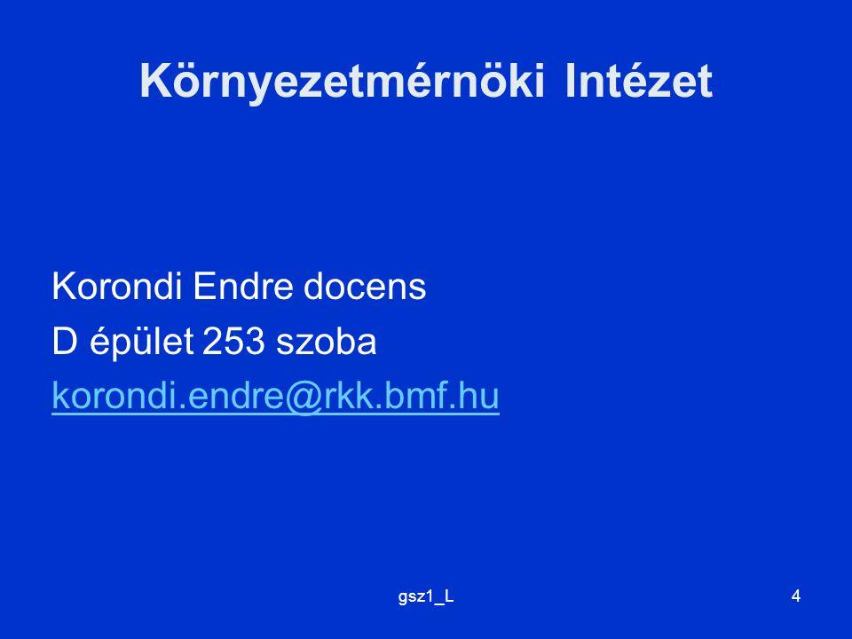 4 Környezetmérnöki Intézet Korondi Endre docens D épület 253 szoba korondi.endre@rkk.bmf.hu
