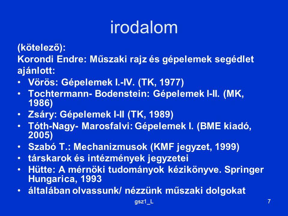 gsz1_L7 irodalom (kötelező): Korondi Endre: Műszaki rajz és gépelemek segédlet ajánlott: Vörös: Gépelemek I.-IV. (TK, 1977) Tochtermann- Bodenstein: G