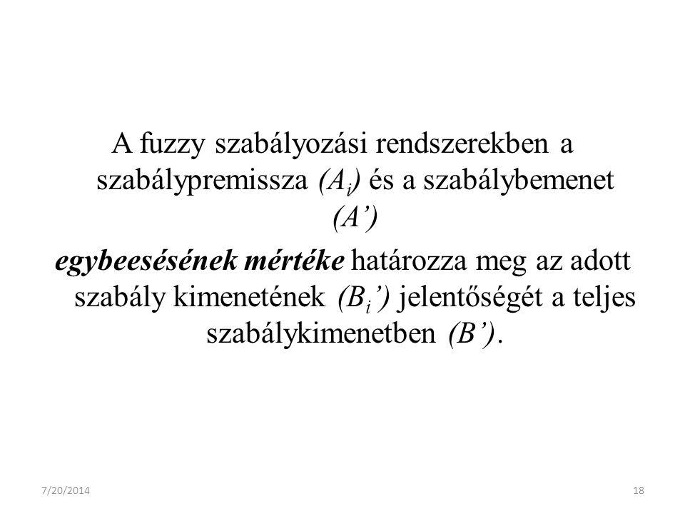 7/20/201418 A fuzzy szabályozási rendszerekben a szabálypremissza (A i ) és a szabálybemenet (A') egybeesésének mértéke határozza meg az adott szabály kimenetének (B i ') jelentőségét a teljes szabálykimenetben (B').