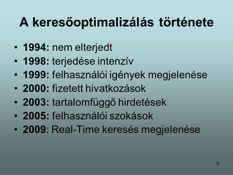 8 A keresőoptimalizálás története 1994: nem elterjedt 1998: terjedése intenzív 1999: felhasználói igények megjelenése 2000: fizetett hivatkozások 2003: tartalomfüggő hirdetések 2005: felhasználói szokások 2009: Real-Time keresés megjelenése