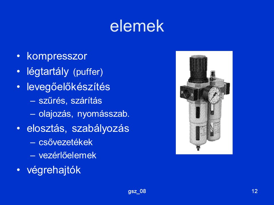 gsz_0812 elemek kompresszor légtartály (puffer) levegőelőkészítés –szűrés, szárítás –olajozás, nyomásszab. elosztás, szabályozás –csővezetékek –vezérl