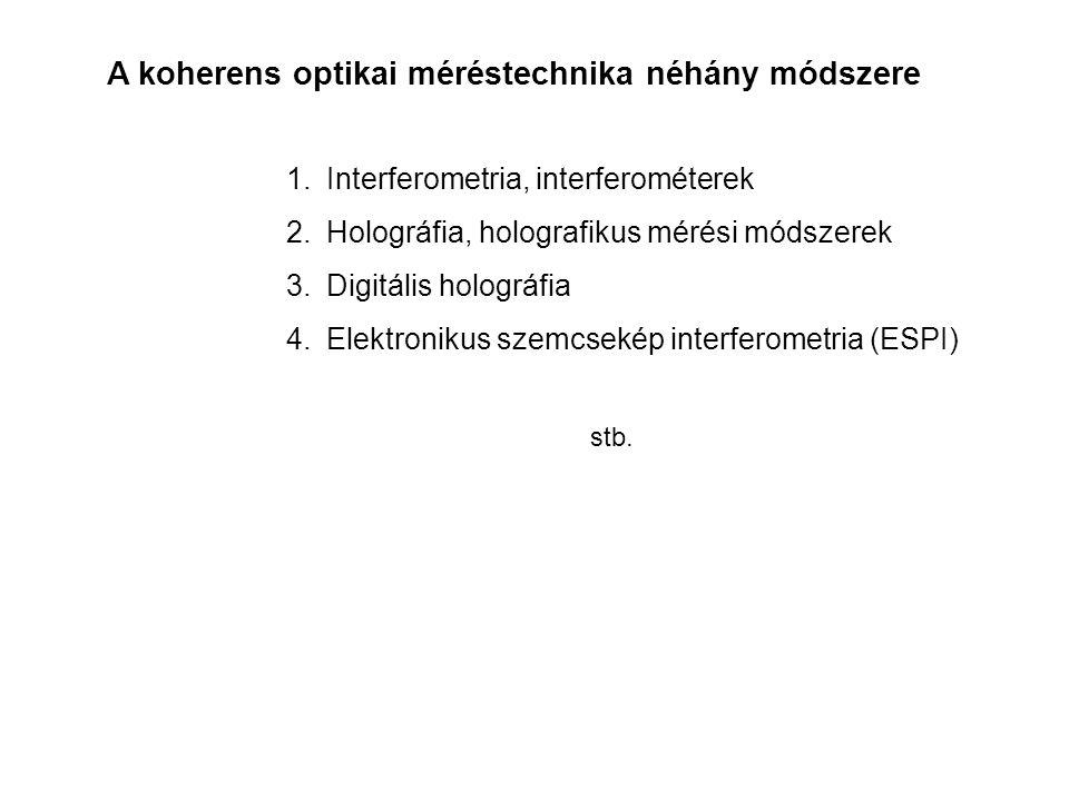 A koherens optikai méréstechnika néhány módszere 1.Interferometria, interferométerek 2.Holográfia, holografikus mérési módszerek 3.Digitális holográfi