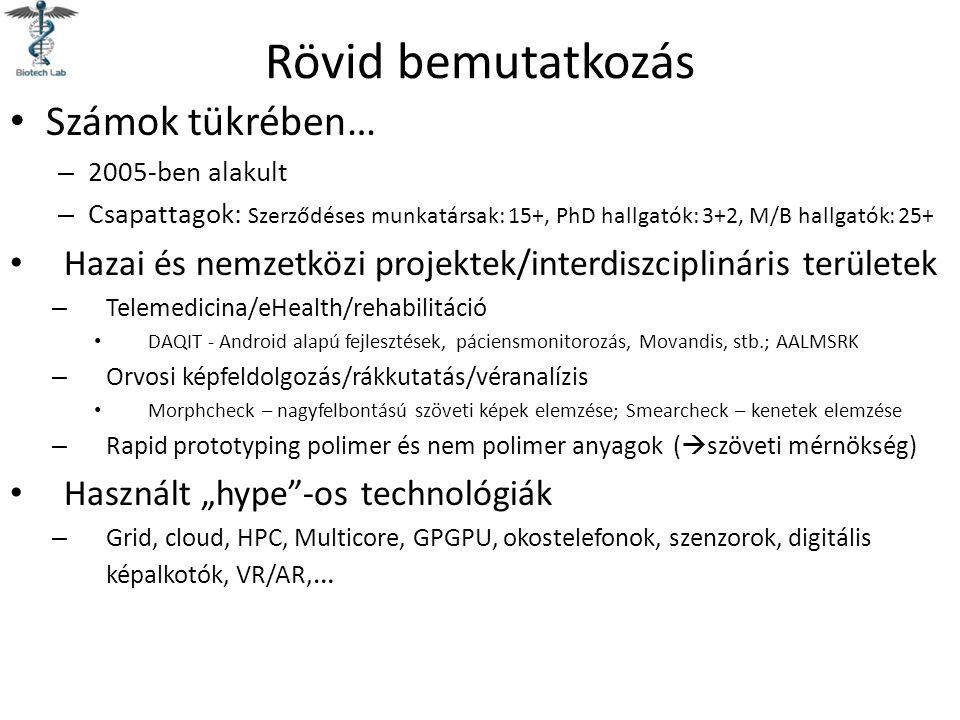 """Rövid bemutatkozás Számok tükrében… – 2005-ben alakult – Csapattagok: Szerződéses munkatársak: 15+, PhD hallgatók: 3+2, M/B hallgatók: 25+ Hazai és nemzetközi projektek/interdiszciplináris területek – Telemedicina/eHealth/rehabilitáció DAQIT - Android alapú fejlesztések, páciensmonitorozás, Movandis, stb.; AALMSRK – Orvosi képfeldolgozás/rákkutatás/véranalízis Morphcheck – nagyfelbontású szöveti képek elemzése; Smearcheck – kenetek elemzése – Rapid prototyping polimer és nem polimer anyagok (  szöveti mérnökség) Használt """"hype -os technológiák – Grid, cloud, HPC, Multicore, GPGPU, okostelefonok, szenzorok, digitális képalkotók, VR/AR, …"""