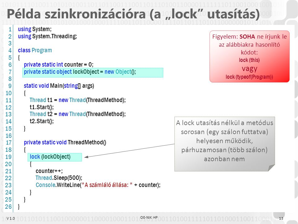 "V 1.0 Példa szinkronizációra (a ""lock utasítás) using System; using System.Threading; class Program { private static int counter = 0; private static object lockObject = new Object(); static void Main(string[] args) { Thread t1 = new Thread(ThreadMethod); t1.Start(); Thread t2 = new Thread(ThreadMethod); t2.Start(); } private static void ThreadMethod() { lock (lockObject) { counter++; Thread.Sleep(500); Console.WriteLine( A számláló állása: + counter); } A lock utasítás nélkül a metódus sorosan (egy szálon futtatva) helyesen működik, párhuzamosan (több szálon) azonban nem Figyelem: SOHA ne írjunk le az alábbiakra hasonlító kódot: lock (this) vagy lock (typeof(Program)) 1 2 3 4 5 6 7 8 9 10 11 12 13 14 15 16 17 18 19 20 21 22 23 24 25 26 13 OE-NIK HP"