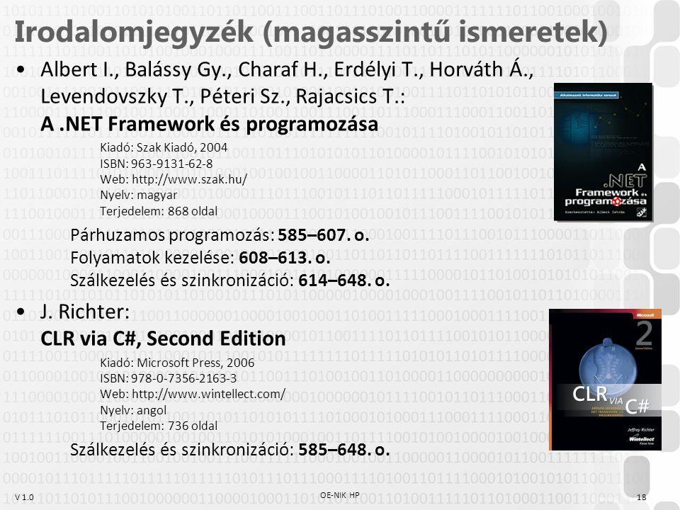 V 1.0 Irodalomjegyzék (magasszintű ismeretek) Albert I., Balássy Gy., Charaf H., Erdélyi T., Horváth Á., Levendovszky T., Péteri Sz., Rajacsics T.: A.NET Framework és programozása Kiadó: Szak Kiadó, 2004 ISBN: 963-9131-62-8 Web: http://www.szak.hu/ Nyelv: magyar Terjedelem: 868 oldal Párhuzamos programozás: 585–607.