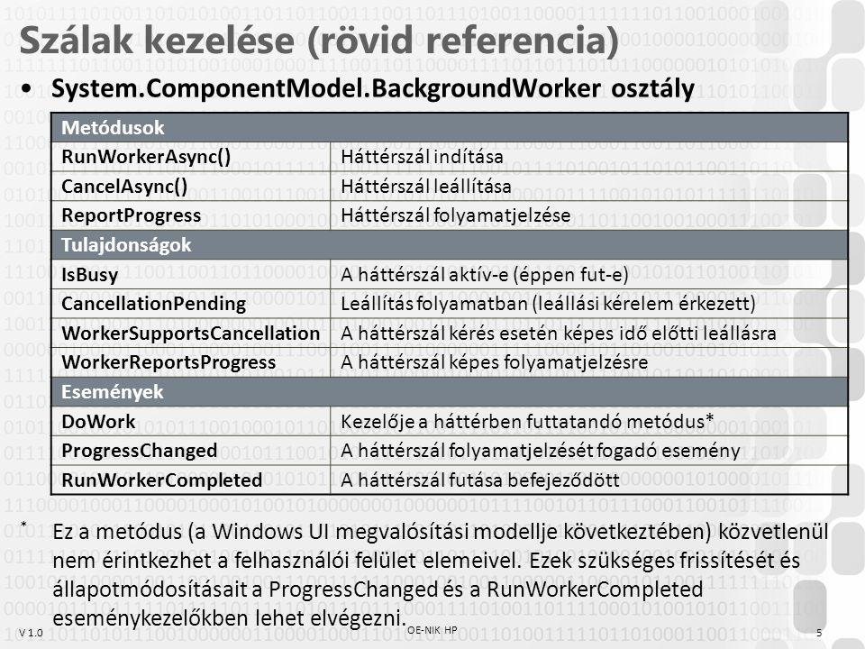 V 1.0 Szálak kezelése (rövid referencia) System.ComponentModel.BackgroundWorker osztály Metódusok RunWorkerAsync()Háttérszál indítása CancelAsync()Háttérszál leállítása ReportProgressHáttérszál folyamatjelzése Tulajdonságok IsBusyA háttérszál aktív-e (éppen fut-e) CancellationPendingLeállítás folyamatban (leállási kérelem érkezett) WorkerSupportsCancellationA háttérszál kérés esetén képes idő előtti leállásra WorkerReportsProgressA háttérszál képes folyamatjelzésre Események DoWorkKezelője a háttérben futtatandó metódus* ProgressChangedA háttérszál folyamatjelzését fogadó esemény RunWorkerCompletedA háttérszál futása befejeződött * Ez a metódus (a Windows UI megvalósítási modellje következtében) közvetlenül nem érintkezhet a felhasználói felület elemeivel.