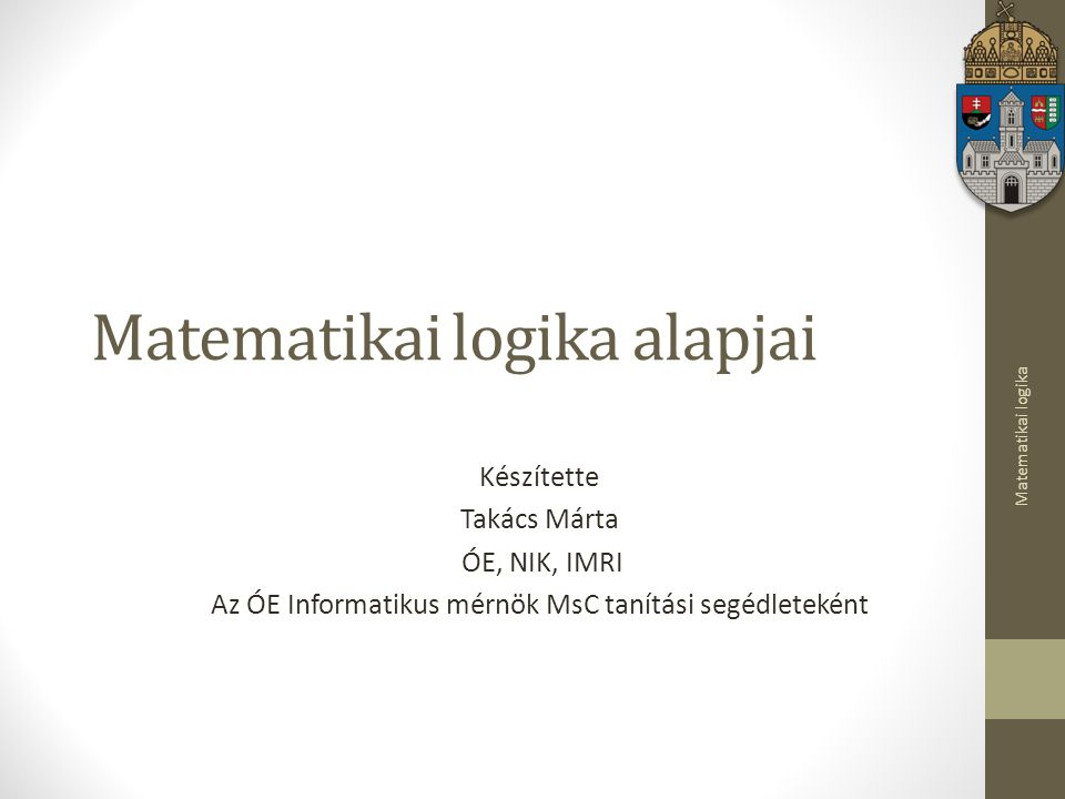 Matematikai logika Matematikai logika alapjai Készítette Takács Márta ÓE, NIK, IMRI Az ÓE Informatikus mérnök MsC tanítási segédleteként
