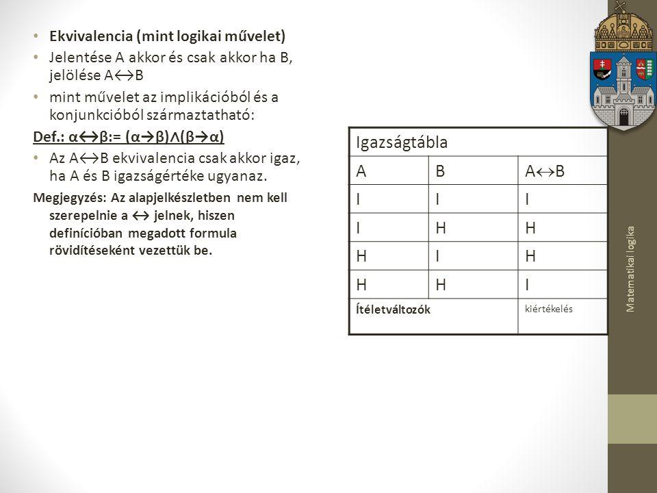 Matematikai logika Ekvivalencia (mint logikai művelet) Jelentése A akkor és csak akkor ha B, jelölése A↔B mint művelet az implikációból és a konjunkcióból származtatható: Def.: α↔β:= (α→β) ∧ (β→α) Az A↔B ekvivalencia csak akkor igaz, ha A és B igazságértéke ugyanaz.