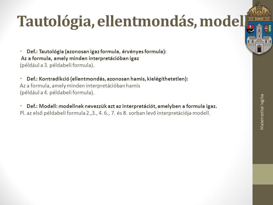 Matematikai logika Tautológia, ellentmondás, modell Def.: Tautológia (azonosan igaz formula, érvényes formula): Az a formula, amely minden interpretációban igaz (például a 3.