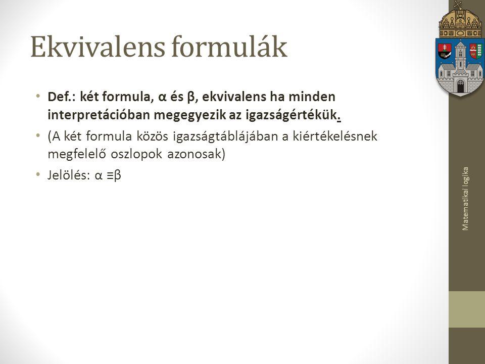 Matematikai logika Ekvivalens formulák Def.: két formula, α és β, ekvivalens ha minden interpretációban megegyezik az igazságértékük.
