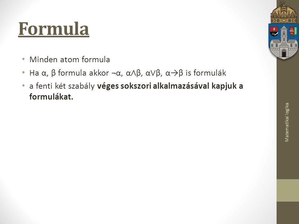Matematikai logika Formula Minden atom formula Ha α, β formula akkor ¬α, α ∧ β, α ∨ β, α→β is formulák a fenti két szabály véges sokszori alkalmazásával kapjuk a formulákat.
