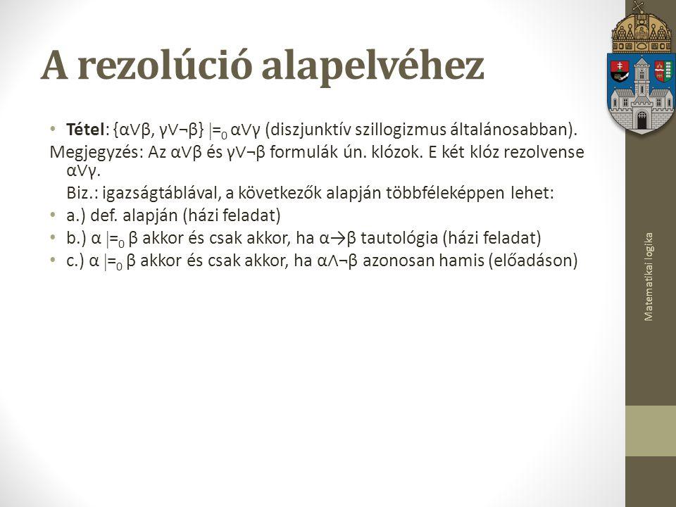 Matematikai logika A rezolúció alapelvéhez Tétel: {α ∨ β, γ ∨ ¬β}  = 0 α ∨ γ (diszjunktív szillogizmus általánosabban).