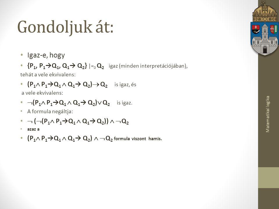 Matematikai logika Gondoljuk át: Igaz-e, hogy {P 1, P 1 →Q 1, Q 1 → Q 2 }  = 0 Q 2 igaz (minden interpretációjában), tehát a vele ekvivalens: (P 1  P 1 →Q 1  Q 1 → Q 2 )  Q 2 is igaz, és a vele ekvivalens:  (P 1  P 1 →Q 1  Q 1 → Q 2 )  Q 2 is igaz.
