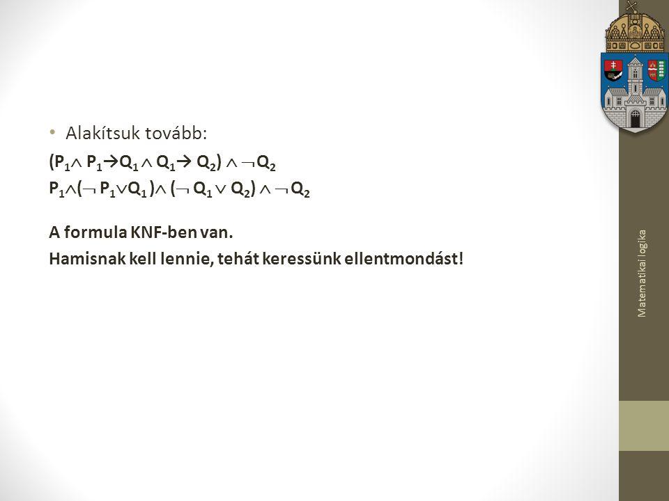 Matematikai logika Alakítsuk tovább: (P 1  P 1 →Q 1  Q 1 → Q 2 )   Q 2 P 1  (  P 1  Q 1 )  (  Q 1  Q 2 )   Q 2 A formula KNF-ben van.