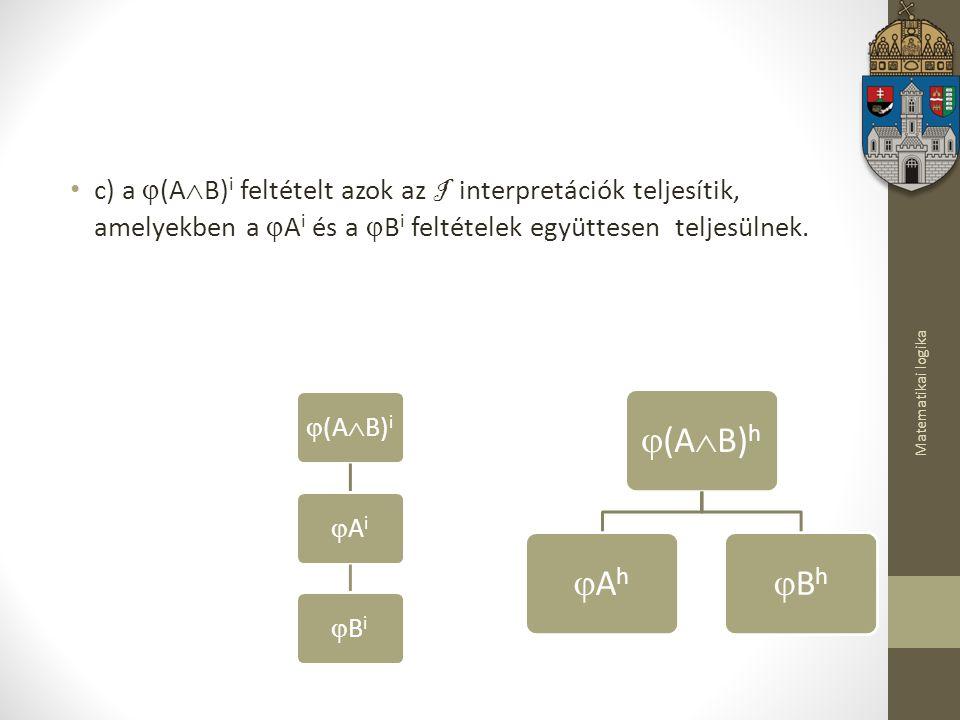 Matematikai logika c) a  (A  B) i feltételt azok az I interpretációk teljesítik, amelyekben a  A i és a  B i feltételek együttesen teljesülnek.