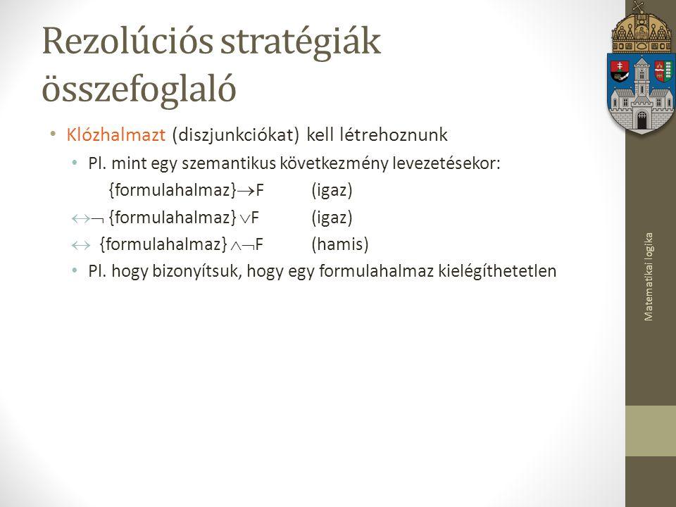 Matematikai logika Rezolúciós stratégiák összefoglaló Klózhalmazt (diszjunkciókat) kell létrehoznunk Pl.