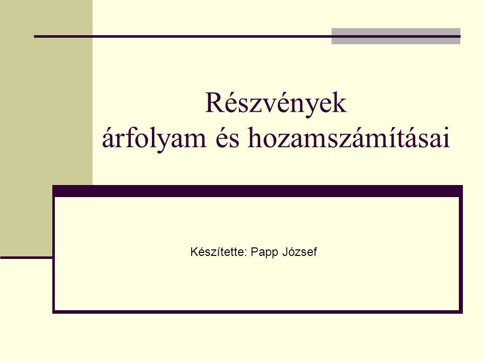 Részvények árfolyam és hozamszámításai Készítette: Papp József