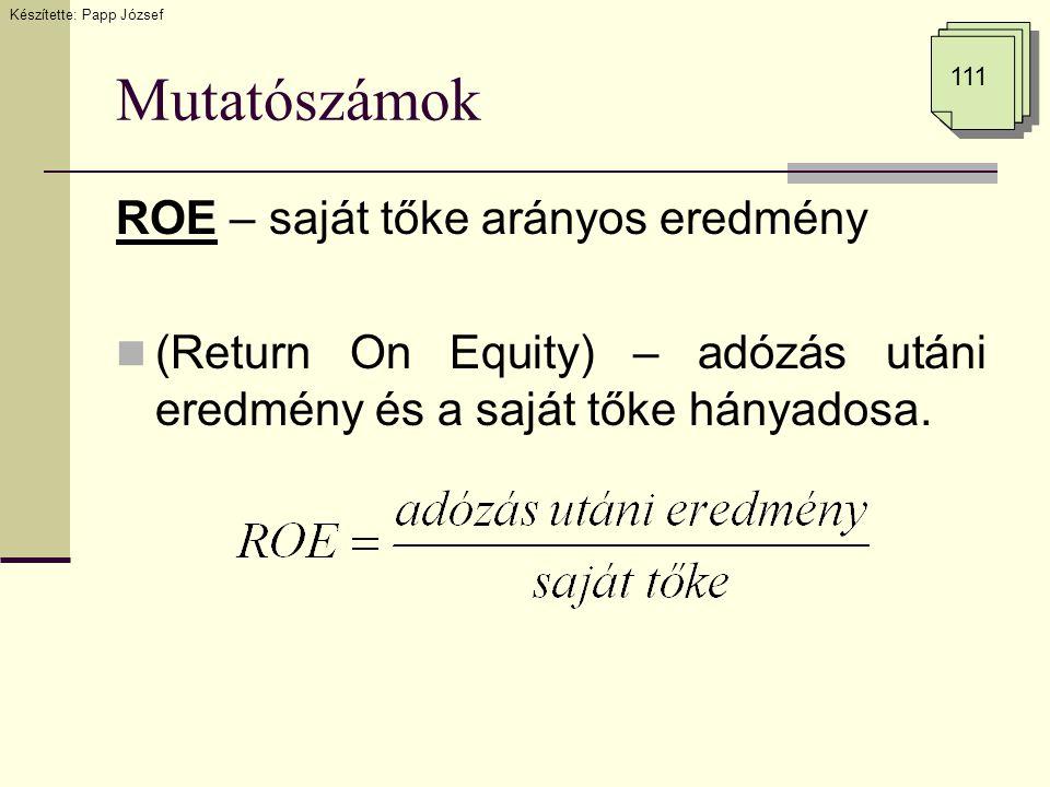 Mutatószámok ROE – saját tőke arányos eredmény (Return On Equity) – adózás utáni eredmény és a saját tőke hányadosa. Készítette: Papp József 111