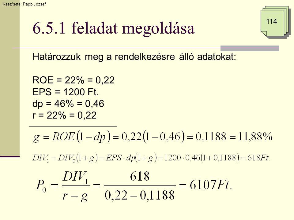 6.5.1 feladat megoldása Határozzuk meg a rendelkezésre álló adatokat: ROE = 22% = 0,22 EPS = 1200 Ft. dp = 46% = 0,46 r = 22% = 0,22 Készítette: Papp