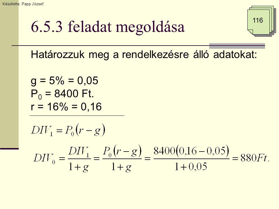 6.5.3 feladat megoldása Határozzuk meg a rendelkezésre álló adatokat: g = 5% = 0,05 P 0 = 8400 Ft. r = 16% = 0,16 Készítette: Papp József 116