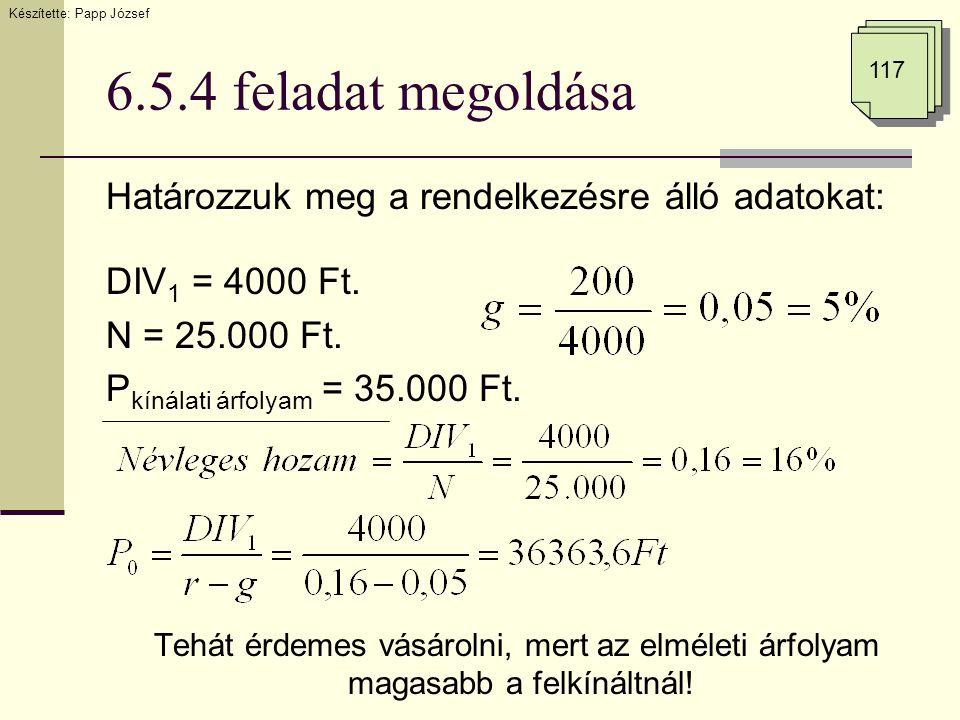 6.5.4 feladat megoldása Határozzuk meg a rendelkezésre álló adatokat: DIV 1 = 4000 Ft. N = 25.000 Ft. P kínálati árfolyam = 35.000 Ft. Tehát érdemes v