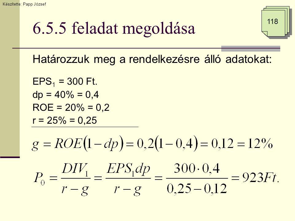 6.5.5 feladat megoldása Határozzuk meg a rendelkezésre álló adatokat: EPS 1 = 300 Ft. dp = 40% = 0,4 ROE = 20% = 0,2 r = 25% = 0,25 Készítette: Papp J