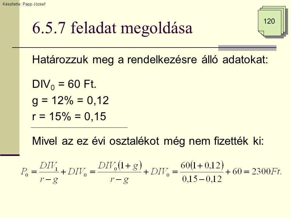 6.5.7 feladat megoldása Határozzuk meg a rendelkezésre álló adatokat: DIV 0 = 60 Ft. g = 12% = 0,12 r = 15% = 0,15 Mivel az ez évi osztalékot még nem