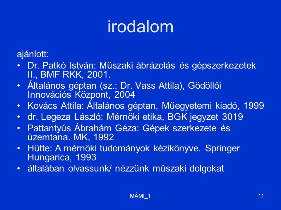 MÁMI_111 irodalom ajánlott: Dr. Patkó István: Műszaki ábrázolás és gépszerkezetek II., BMF RKK, 2001. Általános géptan (sz.: Dr. Vass Attila), Gödöllő