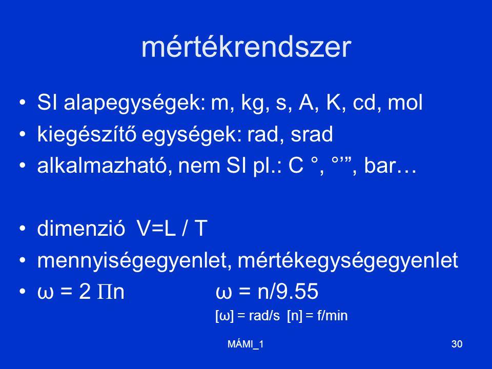 mértékrendszer SI alapegységek: m, kg, s, A, K, cd, mol kiegészítő egységek: rad, srad alkalmazható, nem SI pl.: C °, °' , bar… dimenzió V=L / T mennyiségegyenlet, mértékegységegyenlet ω = 2 Π nω = n/9.55 [ω] = rad/s [n] = f/min MÁMI_130