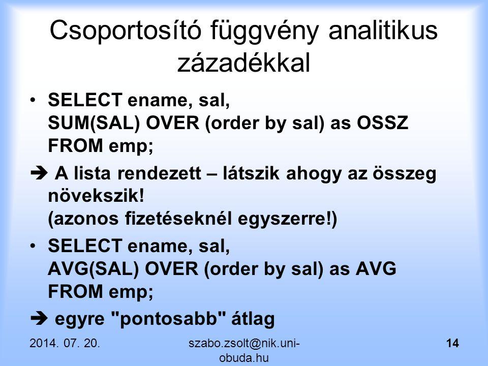 Csoportosító függvény analitikus zázadékkal SELECT ename, sal, SUM(SAL) OVER (order by sal) as OSSZ FROM emp;  A lista rendezett – látszik ahogy az ö