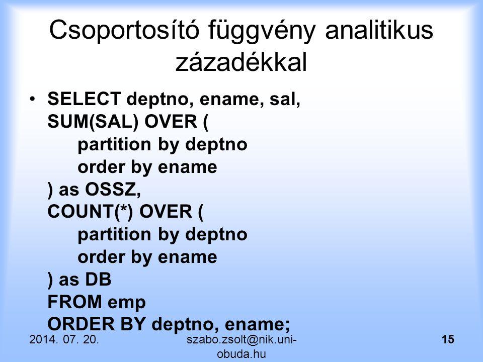 Csoportosító függvény analitikus zázadékkal SELECT deptno, ename, sal, SUM(SAL) OVER ( partition by deptno order by ename ) as OSSZ, COUNT(*) OVER ( partition by deptno order by ename ) as DB FROM emp ORDER BY deptno, ename; 2014.