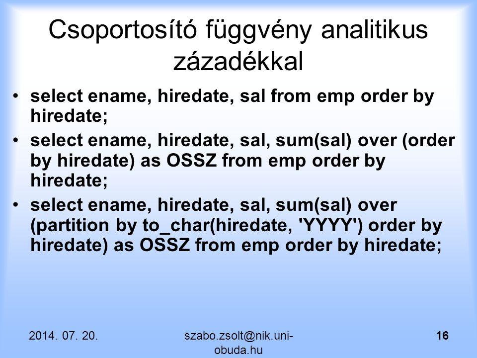 Csoportosító függvény analitikus zázadékkal select ename, hiredate, sal from emp order by hiredate; select ename, hiredate, sal, sum(sal) over (order