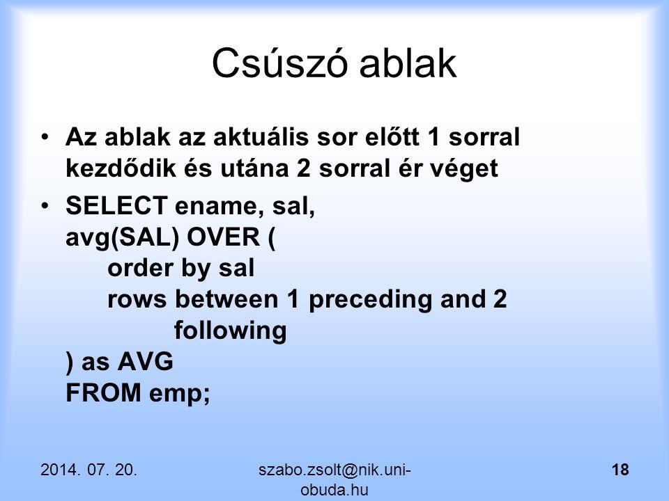 Csúszó ablak Az ablak az aktuális sor előtt 1 sorral kezdődik és utána 2 sorral ér véget SELECT ename, sal, avg(SAL) OVER ( order by sal rows between